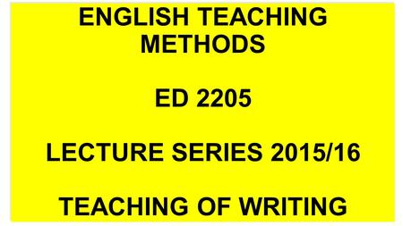 ENGLISH TEACHING METHODS ED 2205 LECTURE SERIES 2015/16 TEACHING OF WRITING.