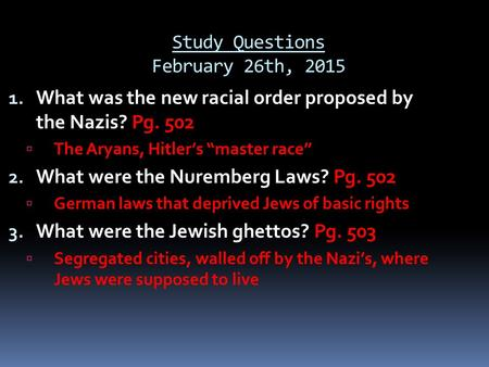 "Study Questions February 26th, 2015 1. What was the new racial order proposed by the Nazis? Pg. 502  The Aryans, Hitler's ""master race"" 2. What were the."