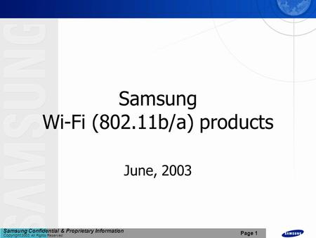 Samsung Confidential & Proprietary Information Copyright 2003, All Rights Reserved. Page 1 Samsung Wi-Fi (802.11b/a) products June, 2003.