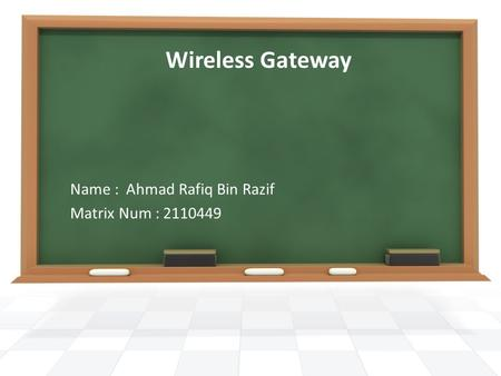 Wireless Gateway Name : Ahmad Rafiq Bin Razif Matrix Num : 2110449.