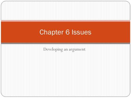 Developing an argument Chapter 6 Issues. Getting Ideas Best way Talk to others-friends, family, acquaintances To talk to a text-take marginal notes, summarize.
