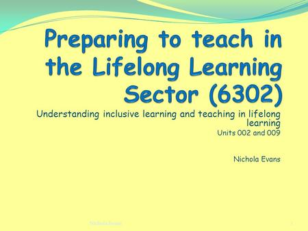 Understanding inclusive learning and teaching in lifelong learning Units 002 and 009 Nichola Evans 1.