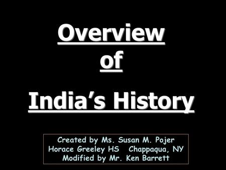 Overview of India's History Created by Ms. Susan M. Pojer Horace Greeley HS Chappaqua, NY Modified by Mr. Ken Barrett.