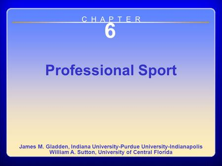 Chapter 6 6 Professional Sport James M. Gladden, Indiana University-Purdue University-Indianapolis William A. Sutton, University of Central Florida C H.