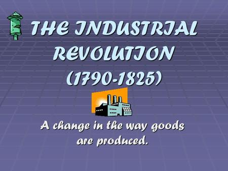 THE INDUSTRIAL REVOLUTION (1790-1825) A change in the way goods are produced.