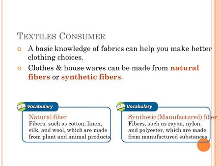 T EXTILES C ONSUMER A basic knowledge of fabrics can help you make better clothing choices. Clothes & house wares can be made from natural fibers or synthetic.