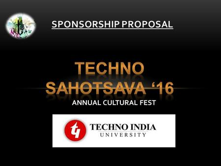SPONSORSHIP PROPOSAL ANNUAL CULTURAL FEST. Techno India University is a private university in Kolkata, West Bengal, a state in India. It is the first.