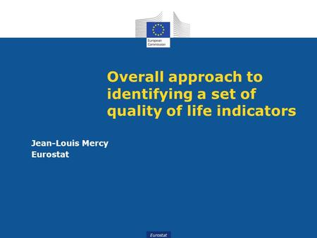 Eurostat Overall approach to identifying a set of quality of life indicators Jean-Louis Mercy Eurostat.
