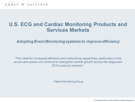 © Copyright 2005 Frost & Sullivan. All Rights Reserved. U.S. ECG and Cardiac Monitoring Products and Services Markets Adopting Event Monitoring systems.