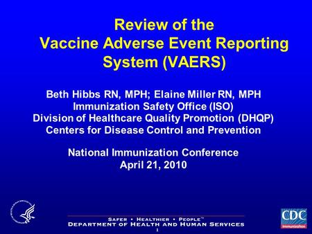 1 Review of the Vaccine Adverse Event Reporting System (VAERS) Beth Hibbs RN, MPH; Elaine Miller RN, MPH Immunization Safety Office (ISO) Division of Healthcare.