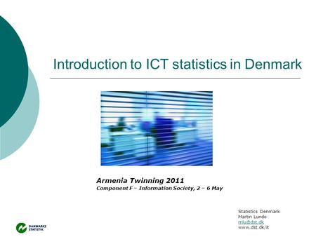 Introduction to ICT statistics in Denmark Armenia Twinning 2011 Component F – Information Society, 2 – 6 May Statistics Denmark Martin Lundo