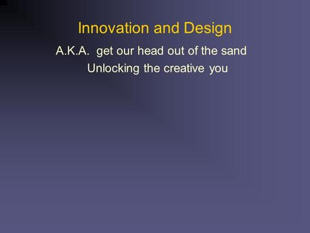 Innovation and Design A.K.A. get our head out of the sand Unlocking the creative you.