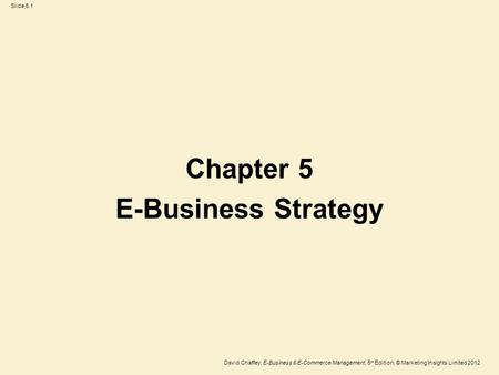 Slide 5.1 David Chaffey, E-Business & E-Commerce Management, 5 th Edition, © Marketing Insights Limited 2012 Chapter 5 E-Business Strategy.