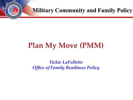 Plan My Move (PMM) Vickie LaFollette Office of Family Readiness Policy Military Community and Family Policy.