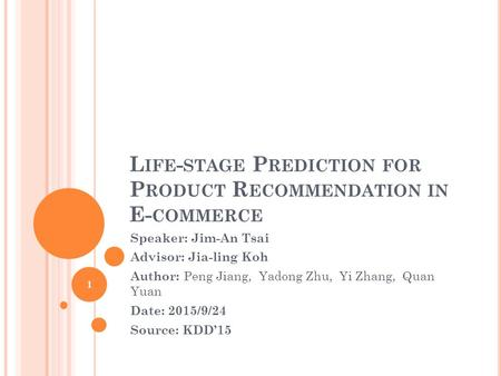 L IFE - STAGE P REDICTION FOR P RODUCT R ECOMMENDATION IN E- COMMERCE Speaker: Jim-An Tsai Advisor: Jia-ling Koh Author: Peng Jiang, Yadong Zhu, Yi Zhang,