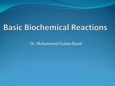 Dr. Mohammed Golam Rasul. Chemical reactions taking place in biological systems - animals and plants are called biochemical reactions. They follow.