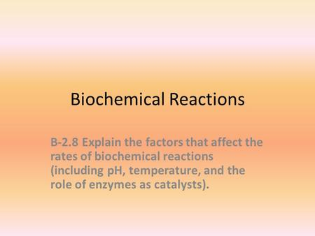 Biochemical Reactions B-2.8Explain the factors that affect the rates of biochemical reactions (including pH, temperature, and the role of enzymes as catalysts).