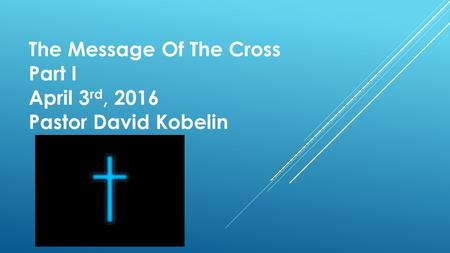 The Message Of The Cross Part I April 3 rd, 2016 Pastor David Kobelin.