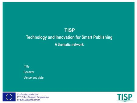 Co-funded under the ICT Policy Support Programme of the European Union Technology and Innovation for Smart Publishing TISP A thematic network Title Speaker.