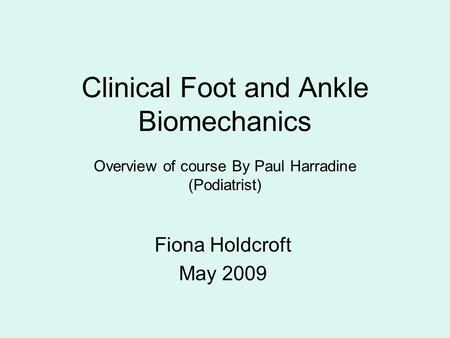 Clinical Foot and Ankle Biomechanics Overview of course By Paul Harradine (Podiatrist) Fiona Holdcroft May 2009.
