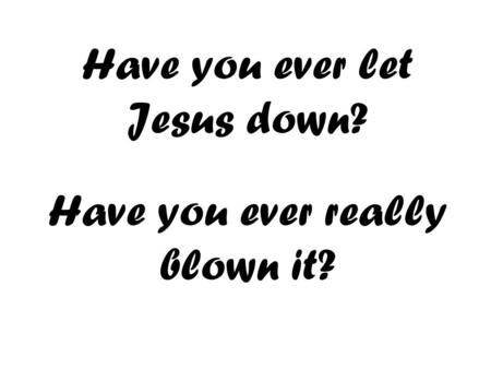 Have you ever let Jesus down? Have you ever really blown it?