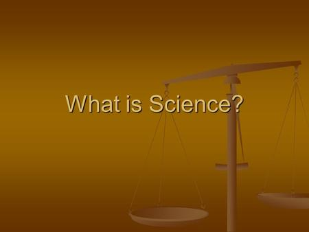 "What is Science?. Science is…..Knowledge Generally, ""Science"" is described in terms of the areas, disciplines, or knowledge areas of Scientific Study."