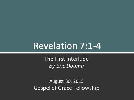 Revelation 7:1-4 The First Interlude1 The First Interlude by Eric Douma August 30, 2015 Gospel of Grace Fellowship.