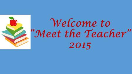 "Welcome to ""Meet the Teacher"" 2015. Homework Students are responsible for copying and completing their homework each night. Parents are NOT required to."