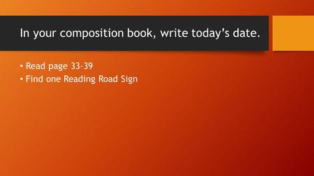 In your composition book, write today's date. Read page 33-39 Find one Reading Road Sign.