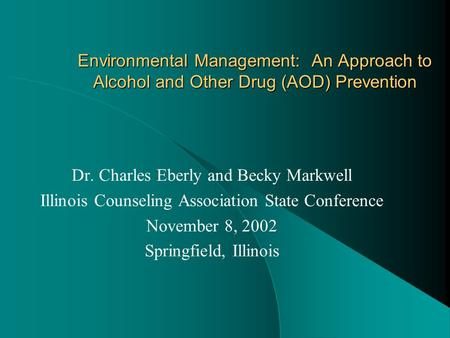 Environmental Management: An Approach to Alcohol and Other Drug (AOD) Prevention Dr. Charles Eberly and Becky Markwell Illinois Counseling Association.