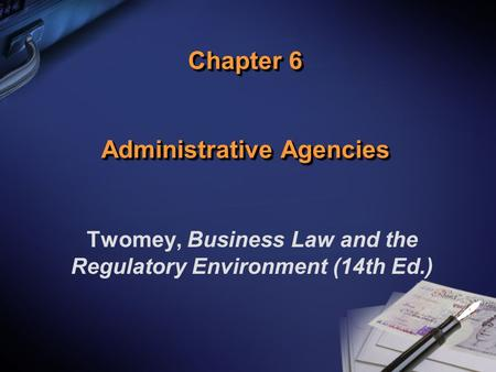 Chapter 6 Administrative Agencies Twomey, Business Law and the Regulatory Environment (14th Ed.)