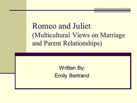 Romeo and Juliet (Multicultural Views on Marriage and Parent Relationships) Written By: Emily Bertrand.