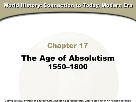 Chapter 4, Section Chapter 17 The Age of Absolutism 1550–1800 Copyright © 2003 by Pearson Education, Inc., publishing as Prentice Hall, Upper Saddle River,