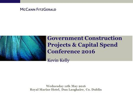 Kevin Kelly Government Construction Projects & Capital Spend Conference 2016 Wednesday 11th May 2016 Royal Marine Hotel, Dun Laoghaire, Co. Dublin.