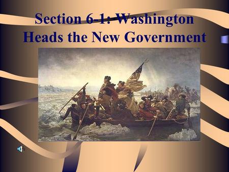 Section 6-1: Washington Heads the New Government.