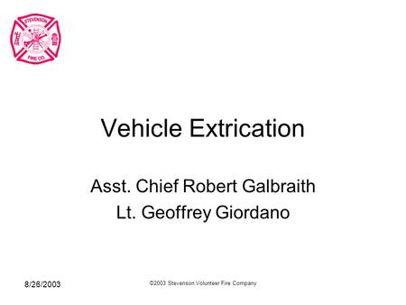 8/26/2003 ©2003 Stevenson Volunteer Fire Company Vehicle Extrication Asst. Chief Robert Galbraith Lt. Geoffrey Giordano.