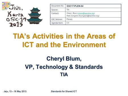 Jeju, 13 – 16 May 2013Standards for Shared ICT TIA's Activities in the Areas of ICT and the Environment Cheryl Blum, VP, Technology & Standards TIA Document.