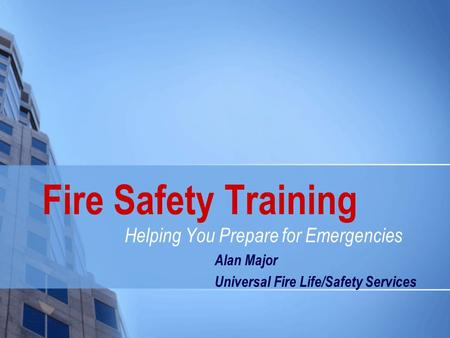 Fire Safety Training Helping You Prepare for Emergencies Alan Major Universal Fire Life/Safety Services.
