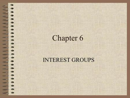 Chapter 6 INTEREST GROUPS. Learning Objectives 1) Explain what an interest group is, why interest groups form, and how interest groups function in American.