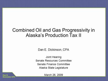 Dan E. Dickinson CPA Combined Oil and Gas Progressivity in Alaska's Production Tax II Dan E. Dickinson, CPA Joint Hearing Senate Resources Committee Senate.