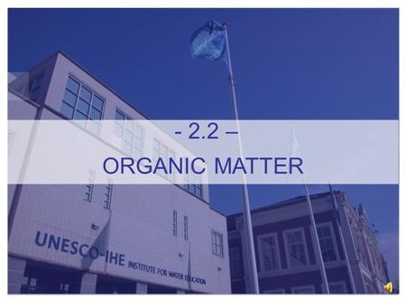 - 2.2 – ORGANIC MATTER (Diederik Rousseau UNESCO-IHE Institute for Water Education Online Module Water Quality Assessment 2.