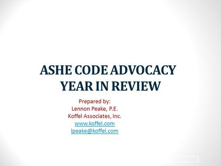 1 ASHE CODE ADVOCACY YEAR IN REVIEW Prepared by: Lennon Peake, P.E. Koffel Associates, Inc.
