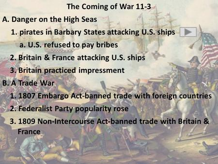 The Coming of War 11-3 A. Danger on the High Seas 1. pirates in Barbary States attacking U.S. ships a. U.S. refused to pay bribes 2. Britain & France attacking.