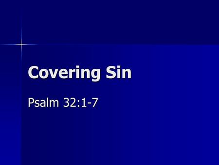 "Covering Sin Psalm 32:1-7. Introduction Government cover ups Government cover ups –Watergate and other ""gates"" –Truth comes out eventually God's plan."