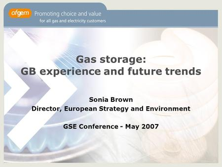 Gas storage: GB experience and future trends Sonia Brown Director, European Strategy and Environment GSE Conference - May 2007.
