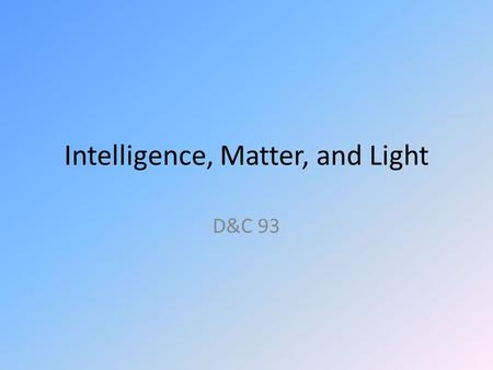 Intelligence, Matter, and Light D&C 93. Origin Historical records say nothing about why Section 93 was given. Turning to the text itself, the Lord tells.