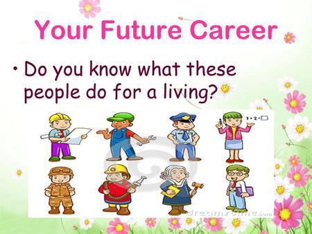 Your Future Career Do you know what these people do for a living?
