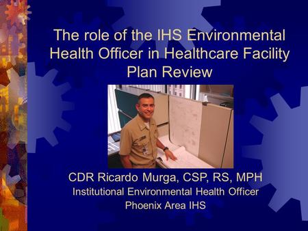 The role of the IHS Environmental Health Officer in Healthcare Facility Plan Review CDR Ricardo Murga, CSP, RS, MPH Institutional Environmental Health.