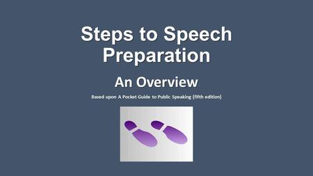 Steps to Speech Preparation An Overview Based upon A Pocket Guide to Public Speaking (fifth edition)