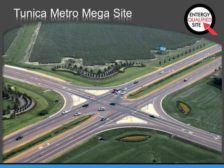 Tunica Metro Mega Site ENTERGY QUALIFIED SITE Strict standards of qualification Factors identified as important Best possible conditions for a company.